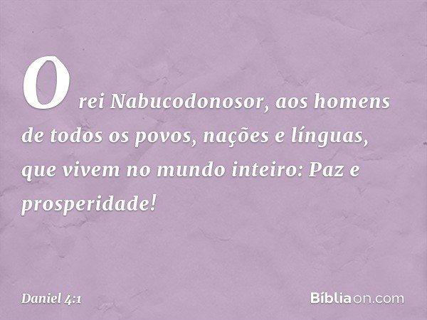 O rei Nabucodonosor, aos homens de todos os povos, nações e línguas, que vivem no mundo inteiro: Paz e prosperidade! -- Daniel 4:1