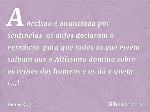 """""""A decisão é anunciada por sentinelas, os anjos declaram o veredicto, para que todos os que vivem saibam que o Altíssimo domina sobre os reinos dos homens e os"""