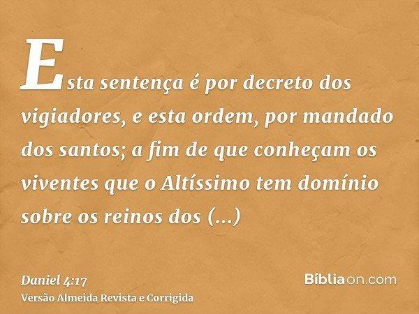 Esta sentença é por decreto dos vigiadores, e esta ordem, por mandado dos santos; a fim de que conheçam os viventes que o Altíssimo tem domínio sobre os reinos
