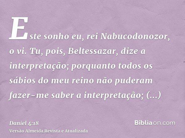 Este sonho eu, rei Nabucodonozor, o vi. Tu, pois, Beltessazar, dize a interpretação; porquanto todos os sábios do meu reino não puderam fazer-me saber a interpr