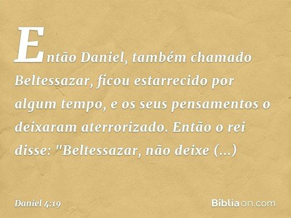 """Então Daniel, também chamado Beltessazar, ficou estarrecido por algum tempo, e os seus pensamentos o deixaram aterrorizado. Então o rei disse: """"Beltessazar, nã"""