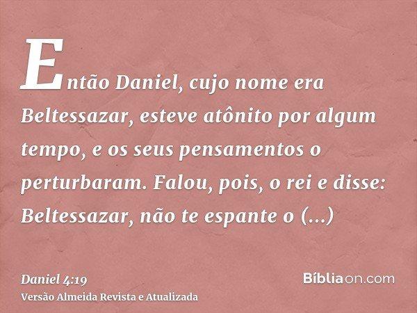 Então Daniel, cujo nome era Beltessazar, esteve atônito por algum tempo, e os seus pensamentos o perturbaram. Falou, pois, o rei e disse: Beltessazar, não te es