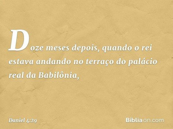 Doze meses depois, quando o rei estava andando no terraço do palácio real da Babilônia, -- Daniel 4:29