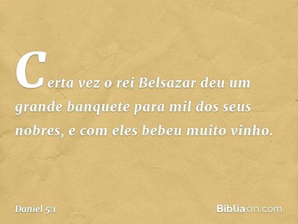 Certa vez o rei Belsazar deu um grande banquete para mil dos seus nobres, e com eles bebeu muito vinho. -- Daniel 5:1