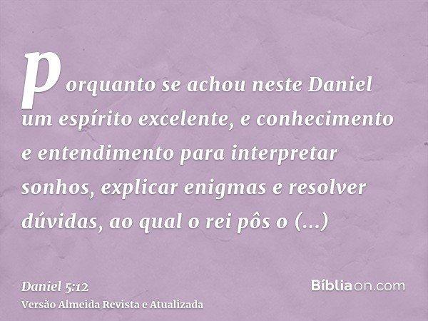 porquanto se achou neste Daniel um espírito excelente, e conhecimento e entendimento para interpretar sonhos, explicar enigmas e resolver dúvidas, ao qual o rei