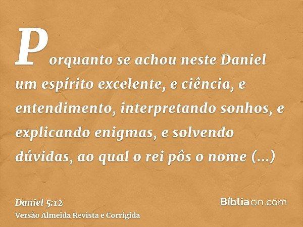Porquanto se achou neste Daniel um espírito excelente, e ciência, e entendimento, interpretando sonhos, e explicando enigmas, e solvendo dúvidas, ao qual o rei