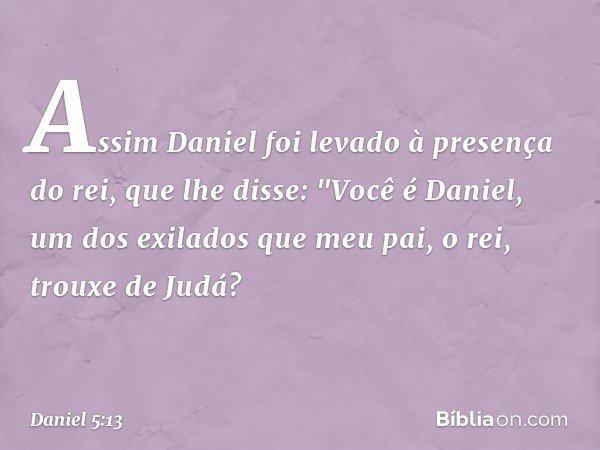 """Assim Daniel foi levado à presença do rei, que lhe disse: """"Você é Daniel, um dos exilados que meu pai, o rei, trouxe de Judá? -- Daniel 5:13"""