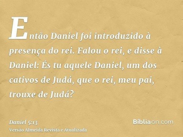 Então Daniel foi introduzido à presença do rei. Falou o rei, e disse à Daniel: És tu aquele Daniel, um dos cativos de Judá, que o rei, meu pai, trouxe de Judá?
