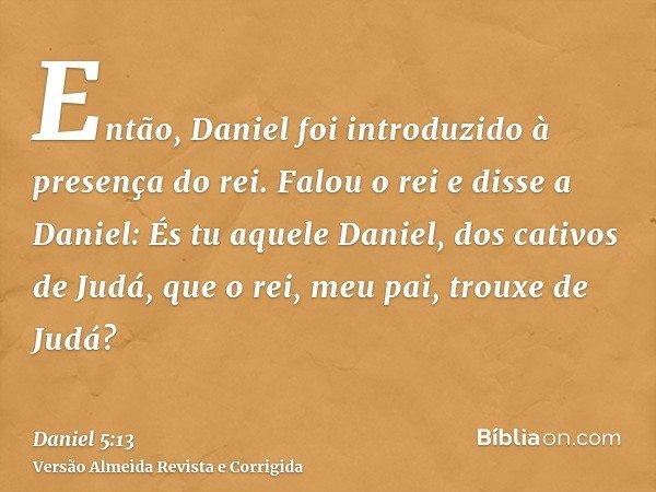 Então, Daniel foi introduzido à presença do rei. Falou o rei e disse a Daniel: És tu aquele Daniel, dos cativos de Judá, que o rei, meu pai, trouxe de Judá?