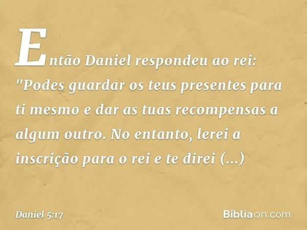 """Então Daniel respondeu ao rei: """"Podes guardar os teus presentes para ti mesmo e dar as tuas recompensas a algum outro. No entanto, lerei a inscrição para o rei"""