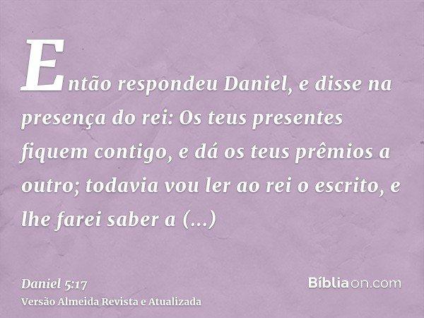 Então respondeu Daniel, e disse na presença do rei: Os teus presentes fiquem contigo, e dá os teus prêmios a outro; todavia vou ler ao rei o escrito, e lhe fare