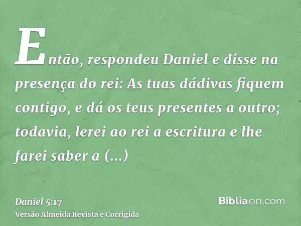 Então, respondeu Daniel e disse na presença do rei: As tuas dádivas fiquem contigo, e dá os teus presentes a outro; todavia, lerei ao rei a escritura e lhe fare