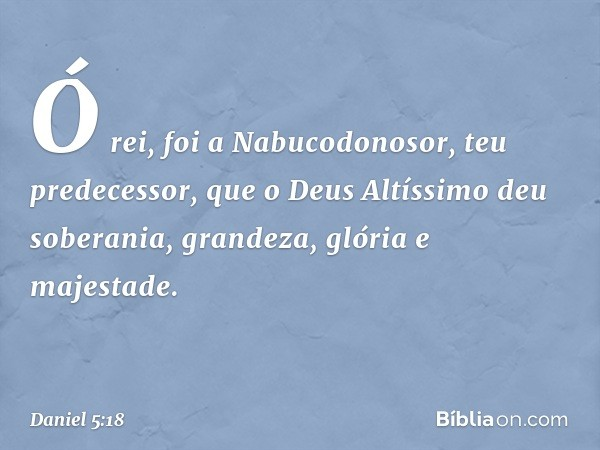 """""""Ó rei, foi a Nabucodonosor, teu predecessor, que o Deus Altíssimo deu soberania, grandeza, glória e majestade. -- Daniel 5:18"""