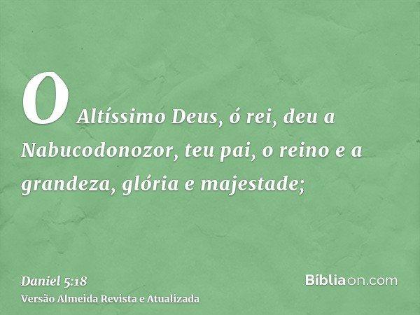 O Altíssimo Deus, ó rei, deu a Nabucodonozor, teu pai, o reino e a grandeza, glória e majestade;