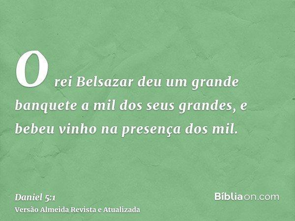O rei Belsazar deu um grande banquete a mil dos seus grandes, e bebeu vinho na presença dos mil.