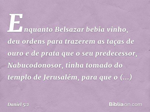 Enquanto Belsazar bebia vinho, deu ordens para trazerem as taças de ouro e de prata que o seu predecessor, Nabucodonosor, tinha tomado do templo de Jerusalém,