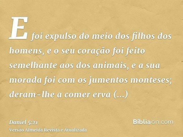 E foi expulso do meio dos filhos dos homens, e o seu coração foi feito semelhante aos dos animais, e a sua morada foi com os jumentos monteses; deram-lhe a come