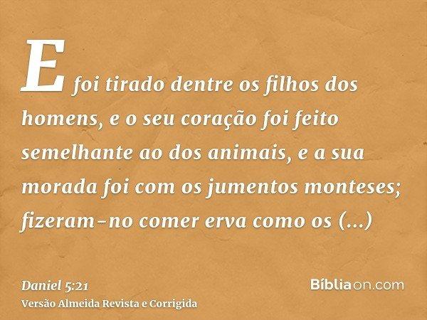 E foi tirado dentre os filhos dos homens, e o seu coração foi feito semelhante ao dos animais, e a sua morada foi com os jumentos monteses; fizeram-no comer erv