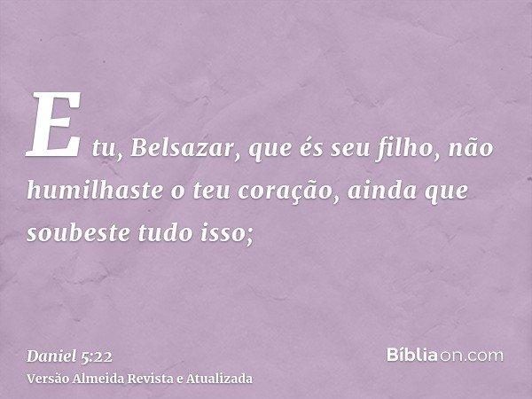 E tu, Belsazar, que és seu filho, não humilhaste o teu coração, ainda que soubeste tudo isso;