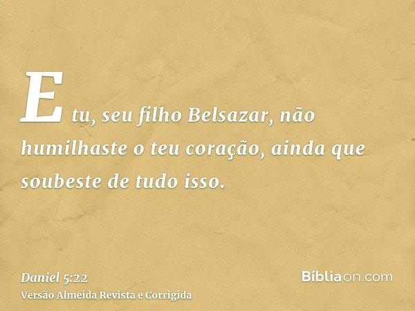 E tu, seu filho Belsazar, não humilhaste o teu coração, ainda que soubeste de tudo isso.