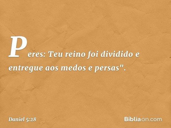 """Peres: Teu reino foi dividido e entregue aos medos e persas"""". -- Daniel 5:28"""