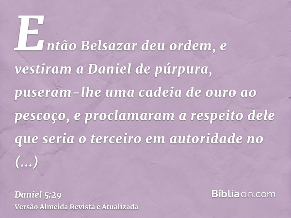 Então Belsazar deu ordem, e vestiram a Daniel de púrpura, puseram-lhe uma cadeia de ouro ao pescoço, e proclamaram a respeito dele que seria o terceiro em autor