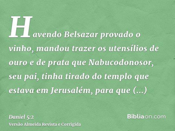 Havendo Belsazar provado o vinho, mandou trazer os utensílios de ouro e de prata que Nabucodonosor, seu pai, tinha tirado do templo que estava em Jerusalém, par