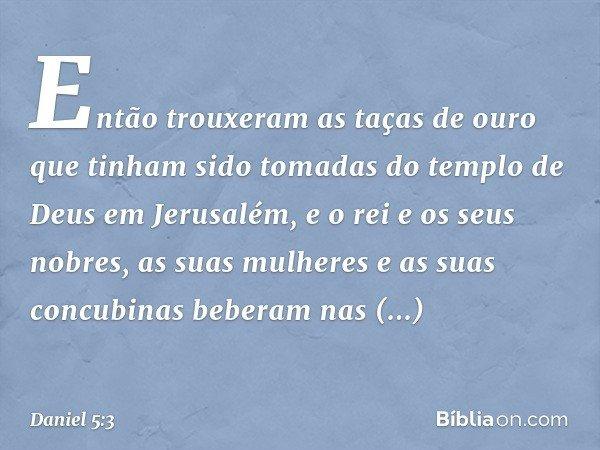 Então trouxeram as taças de ouro que tinham sido tomadas do templo de Deus em Jerusalém, e o rei e os seus nobres, as suas mulheres e as suas concubinas beberam