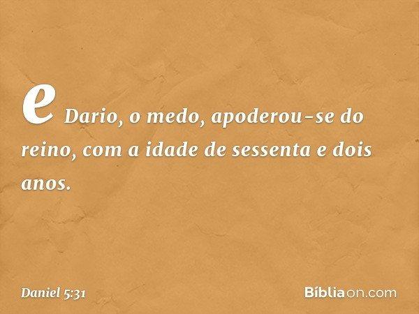 e Dario, o medo, apoderou-se do reino, com a idade de sessenta e dois anos. -- Daniel 5:31