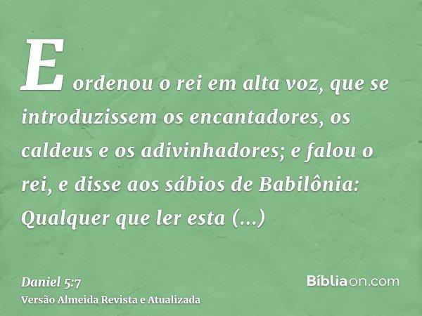 E ordenou o rei em alta voz, que se introduzissem os encantadores, os caldeus e os adivinhadores; e falou o rei, e disse aos sábios de Babilônia: Qualquer que l
