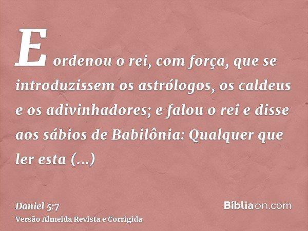 E ordenou o rei, com força, que se introduzissem os astrólogos, os caldeus e os adivinhadores; e falou o rei e disse aos sábios de Babilônia: Qualquer que ler e