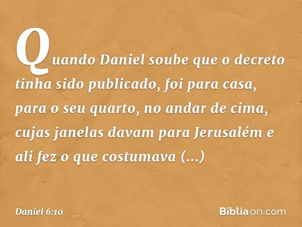 Quando Daniel soube que o decreto tinha sido publicado, foi para casa, para o seu quarto, no andar de cima, cujas janelas davam para Jerusalém e ali fez o que c