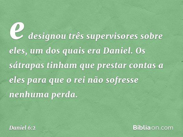 e designou três supervisores sobre eles, um dos quais era Daniel. Os sátrapas tinham que prestar contas a eles para que o rei não sofresse nenhuma perda. -- Dan