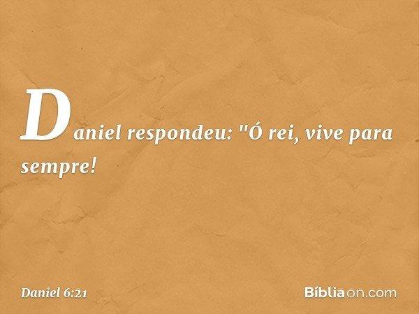 "Daniel respondeu: ""Ó rei, vive para sempre! -- Daniel 6:21"