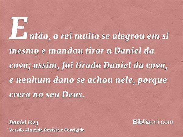 Então, o rei muito se alegrou em si mesmo e mandou tirar a Daniel da cova; assim, foi tirado Daniel da cova, e nenhum dano se achou nele, porque crera no seu De