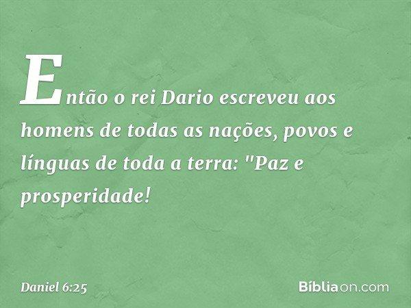 Então o rei Dario escreveu aos homens de todas as nações, povos e línguas de toda a terra: