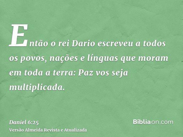 Então o rei Dario escreveu a todos os povos, nações e línguas que moram em toda a terra: Paz vos seja multiplicada.