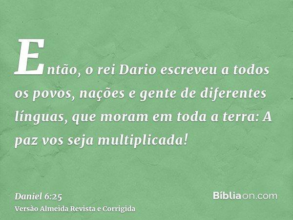 Então, o rei Dario escreveu a todos os povos, nações e gente de diferentes línguas, que moram em toda a terra: A paz vos seja multiplicada!