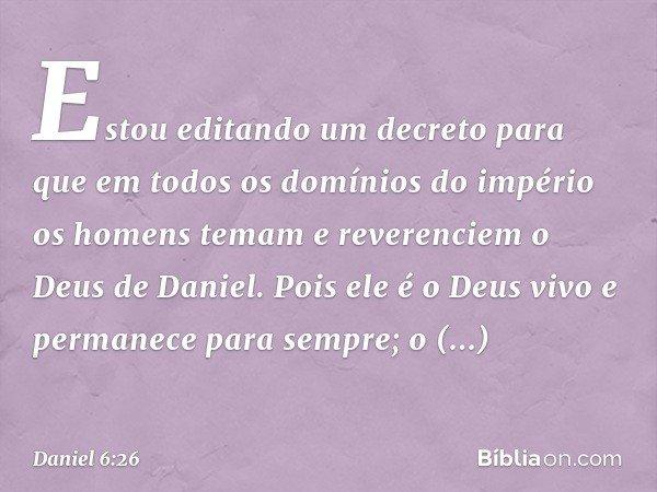 """""""Estou editando um decreto para que em todos os domínios do império os homens temam e reverenciem o Deus de Daniel. """"Pois ele é o Deus vivo e permanece para se"""