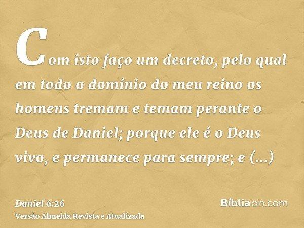 Com isto faço um decreto, pelo qual em todo o domínio do meu reino os homens tremam e temam perante o Deus de Daniel; porque ele é o Deus vivo, e permanece para