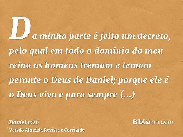 Da minha parte é feito um decreto, pelo qual em todo o domínio do meu reino os homens tremam e temam perante o Deus de Daniel; porque ele é o Deus vivo e para s