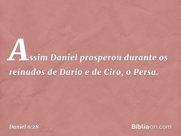 Assim Daniel prosperou durante os reinados de Dario e de Ciro, o Persa. -- Daniel 6:28