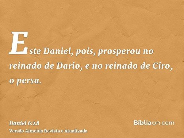 Este Daniel, pois, prosperou no reinado de Dario, e no reinado de Ciro, o persa.