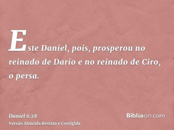 Este Daniel, pois, prosperou no reinado de Dario e no reinado de Ciro, o persa.