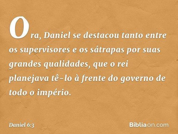 Ora, Daniel se destacou tanto entre os supervisores e os sátrapas por suas grandes qualidades, que o rei planejava tê-lo à frente do governo de todo o império.
