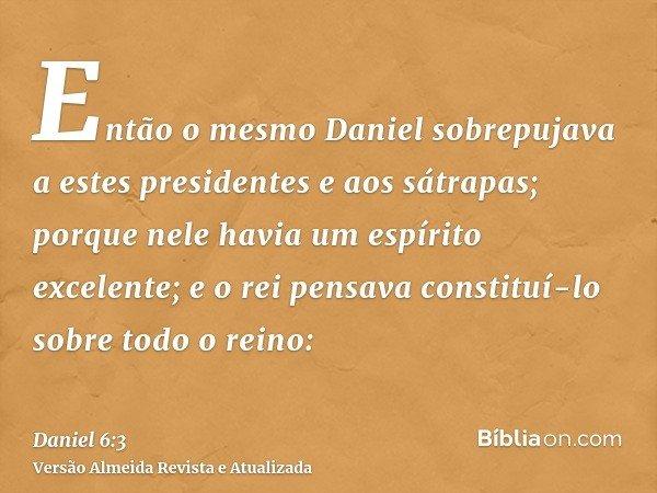 Então o mesmo Daniel sobrepujava a estes presidentes e aos sátrapas; porque nele havia um espírito excelente; e o rei pensava constituí-lo sobre todo o reino: