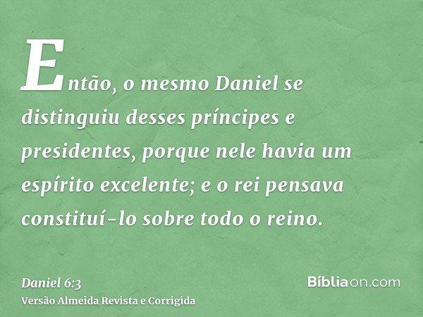 Então, o mesmo Daniel se distinguiu desses príncipes e presidentes, porque nele havia um espírito excelente; e o rei pensava constituí-lo sobre todo o reino.