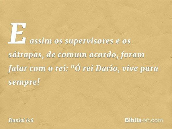"""E assim os supervisores e os sátrapas, de comum acordo, foram falar com o rei: """"Ó rei Dario, vive para sempre! -- Daniel 6:6"""