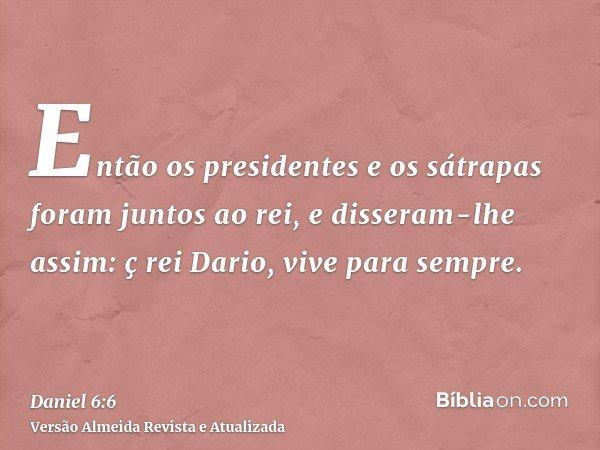 Então os presidentes e os sátrapas foram juntos ao rei, e disseram-lhe assim: ç rei Dario, vive para sempre.