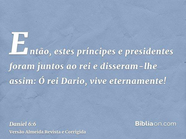 Então, estes príncipes e presidentes foram juntos ao rei e disseram-lhe assim: Ó rei Dario, vive eternamente!